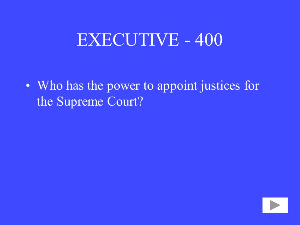 EXECUTIVE Who has the power to appoint justices for the Supreme Court