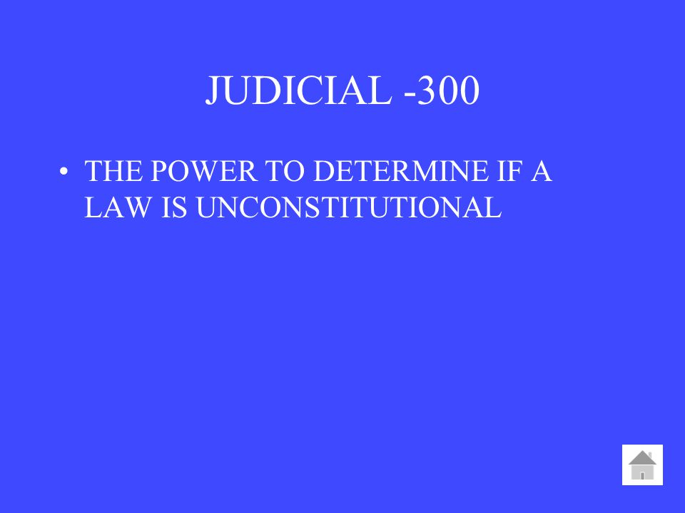 JUDICIAL -300 THE POWER TO DETERMINE IF A LAW IS UNCONSTITUTIONAL