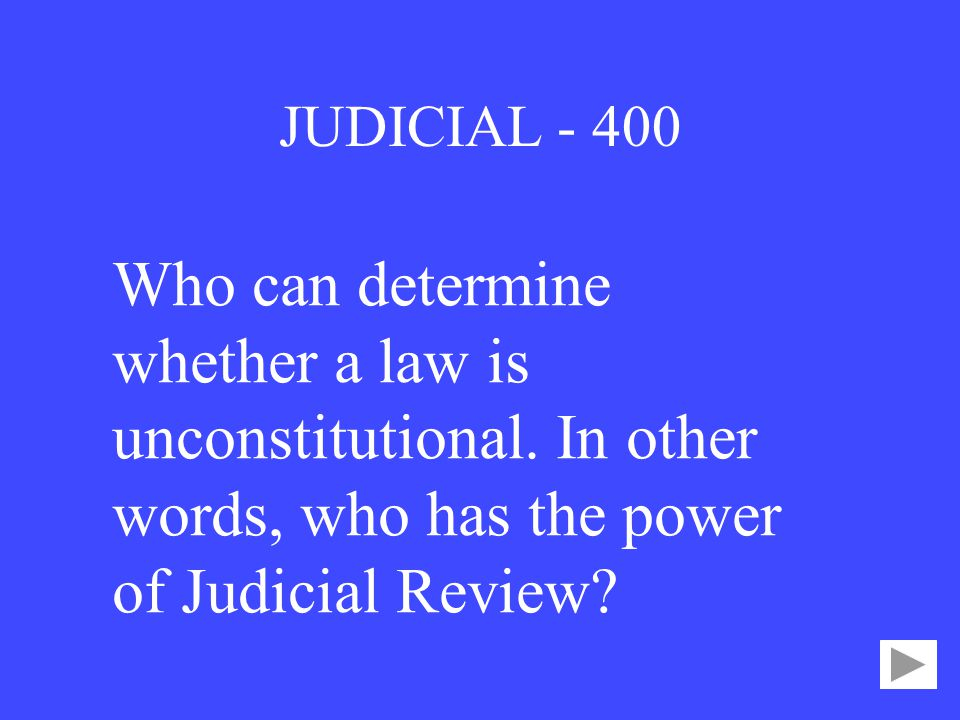 JUDICIAL Who can determine whether a law is unconstitutional.