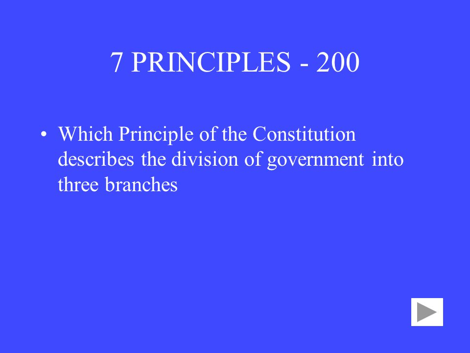 7 PRINCIPLES Which Principle of the Constitution describes the division of government into three branches.