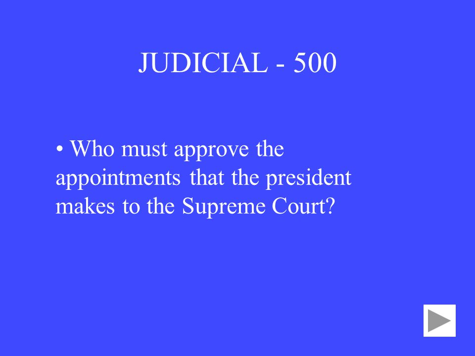 JUDICIAL • Who must approve the appointments that the president makes to the Supreme Court