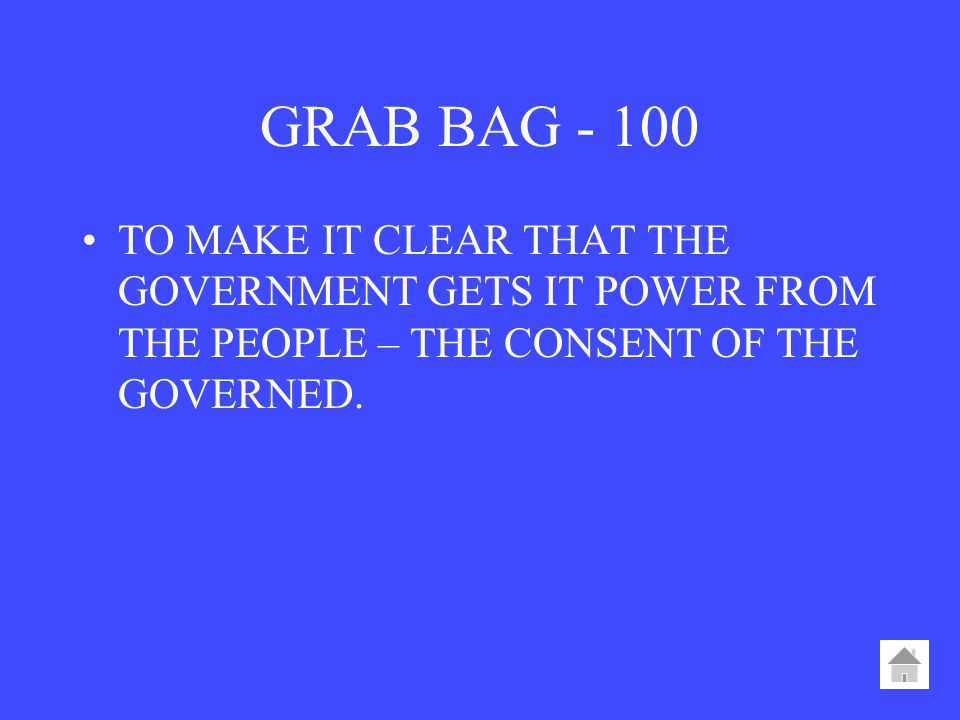 GRAB BAG TO MAKE IT CLEAR THAT THE GOVERNMENT GETS IT POWER FROM THE PEOPLE – THE CONSENT OF THE GOVERNED.