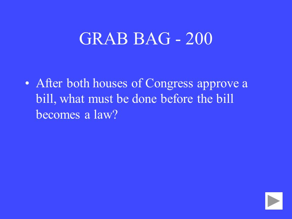 GRAB BAG After both houses of Congress approve a bill, what must be done before the bill becomes a law