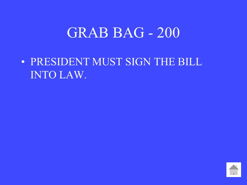 GRAB BAG PRESIDENT MUST SIGN THE BILL INTO LAW.
