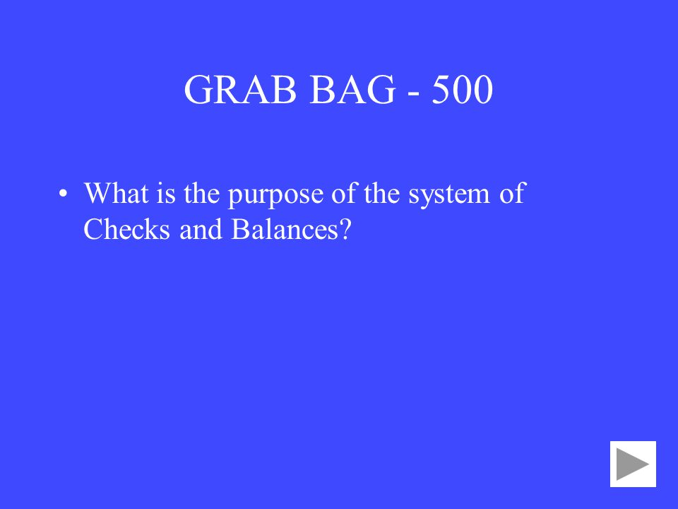 GRAB BAG What is the purpose of the system of Checks and Balances