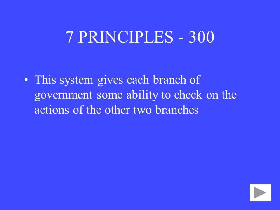 7 PRINCIPLES This system gives each branch of government some ability to check on the actions of the other two branches.