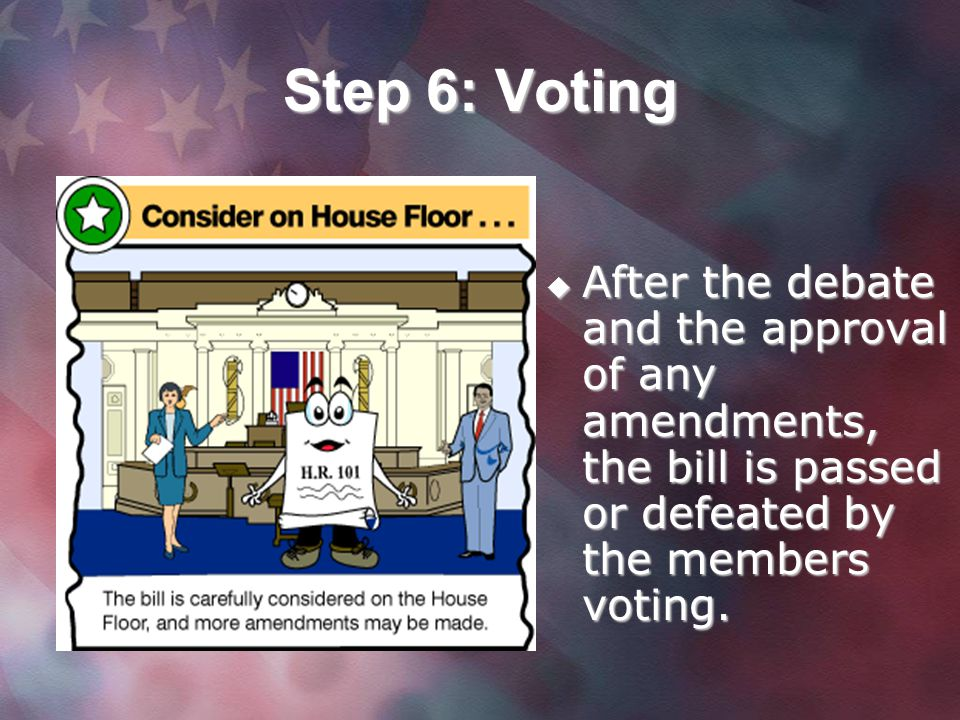 Step 6: Voting After the debate and the approval of any amendments, the bill is passed or defeated by the members voting.