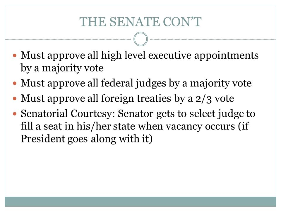 THE SENATE CON'T Must approve all high level executive appointments by a majority vote. Must approve all federal judges by a majority vote.