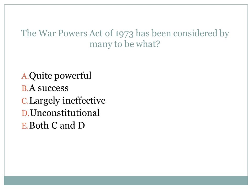 The War Powers Act of 1973 has been considered by many to be what