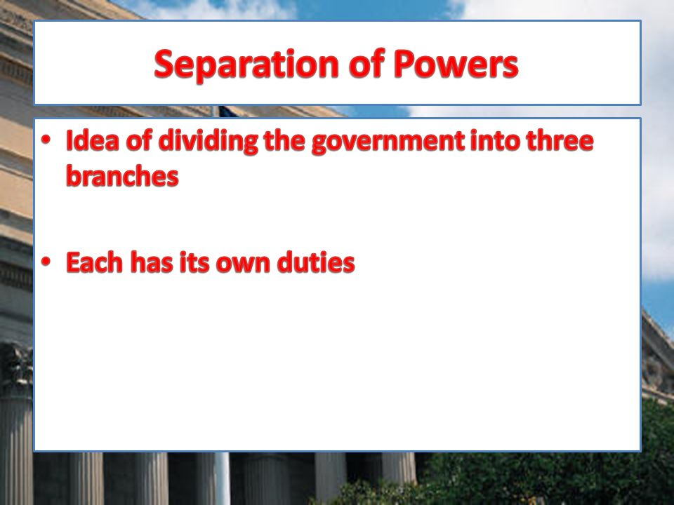 Separation of Powers Idea of dividing the government into three branches Each has its own duties