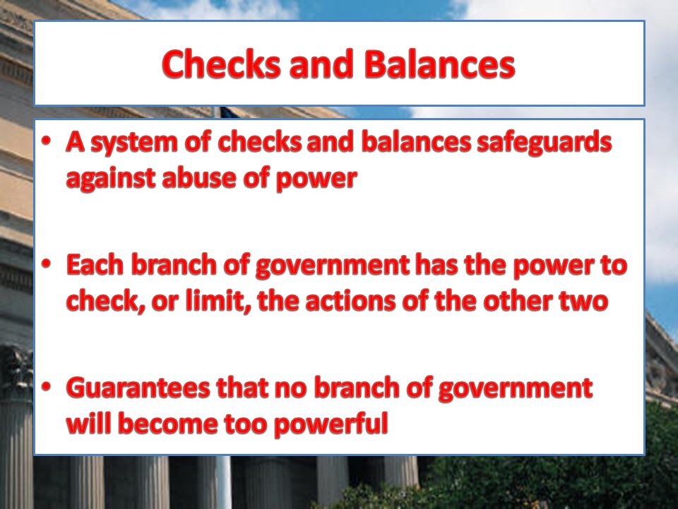Checks and Balances A system of checks and balances safeguards against abuse of power.