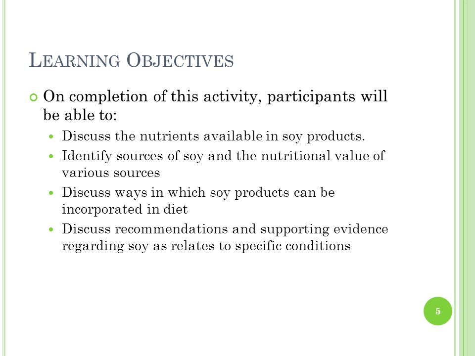 Learning Objectives On completion of this activity, participants will be able to: Discuss the nutrients available in soy products.