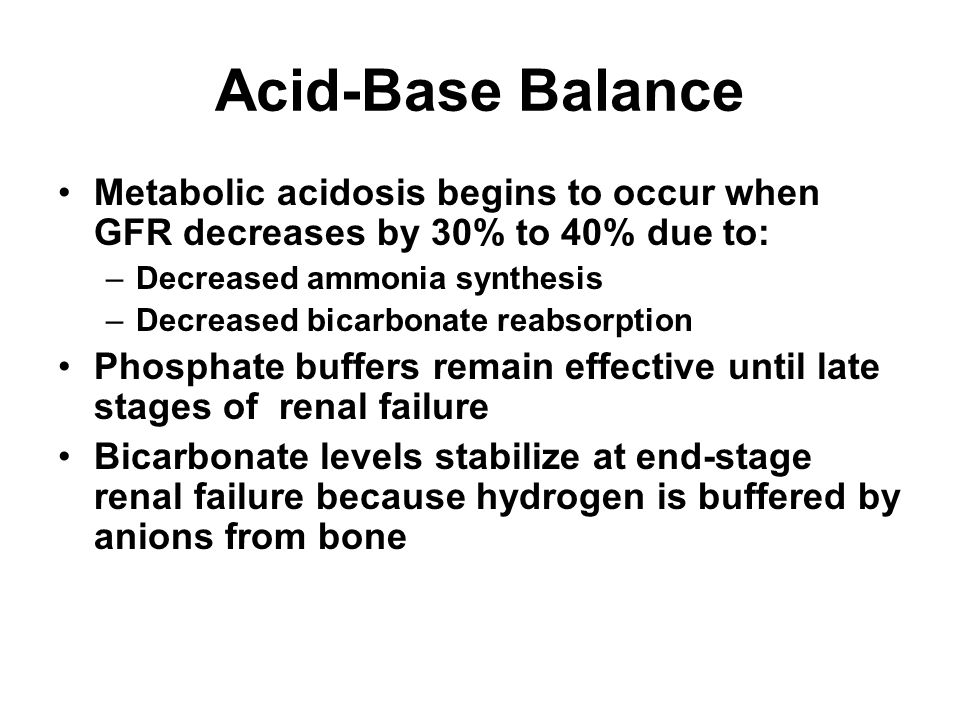 Acid-Base Balance Metabolic acidosis begins to occur when GFR decreases by 30% to 40% due to: Decreased ammonia synthesis.