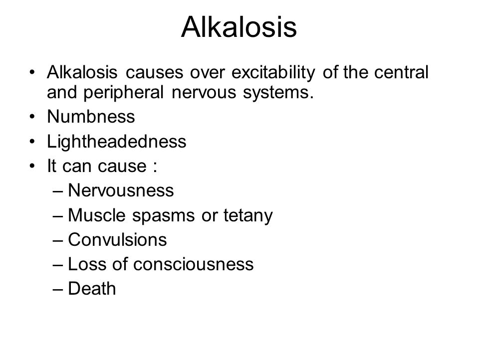 Alkalosis Alkalosis causes over excitability of the central and peripheral nervous systems. Numbness.