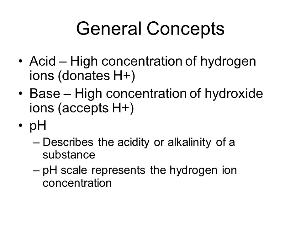 General Concepts Acid – High concentration of hydrogen ions (donates H+) Base – High concentration of hydroxide ions (accepts H+)