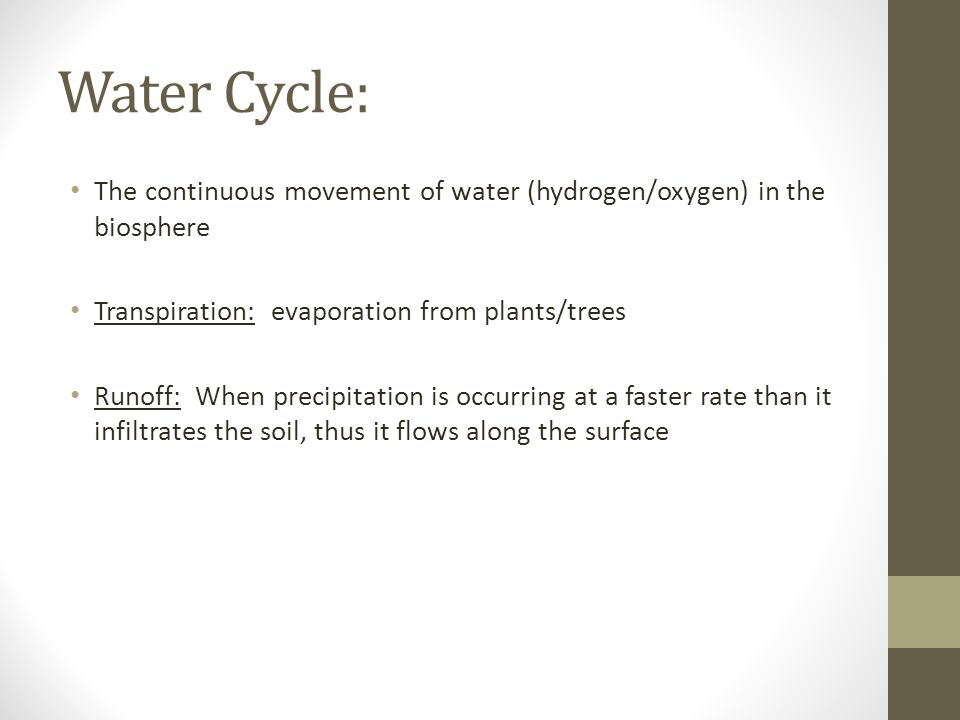 Water Cycle: The continuous movement of water (hydrogen/oxygen) in the biosphere. Transpiration: evaporation from plants/trees.