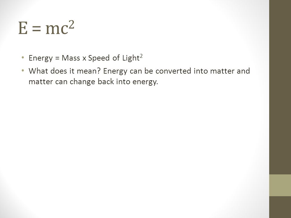 E = mc2 Energy = Mass x Speed of Light2