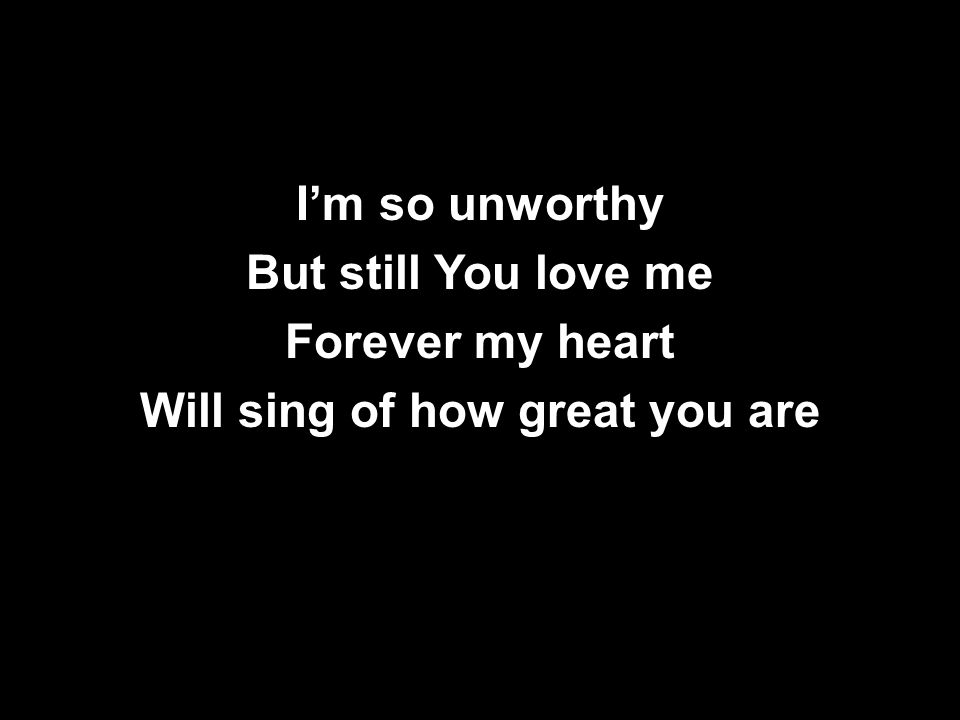 I'm so unworthy But still You love me Forever my heart Will sing of how great you are