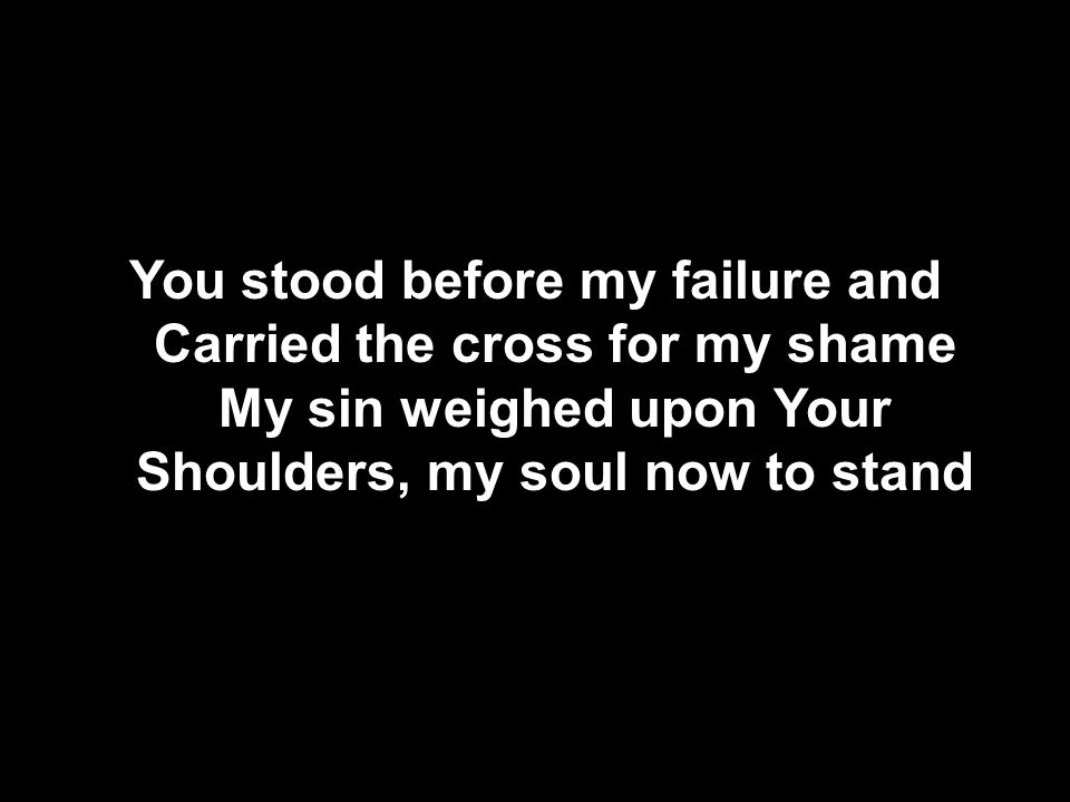 You stood before my failure and Carried the cross for my shame My sin weighed upon Your Shoulders, my soul now to stand