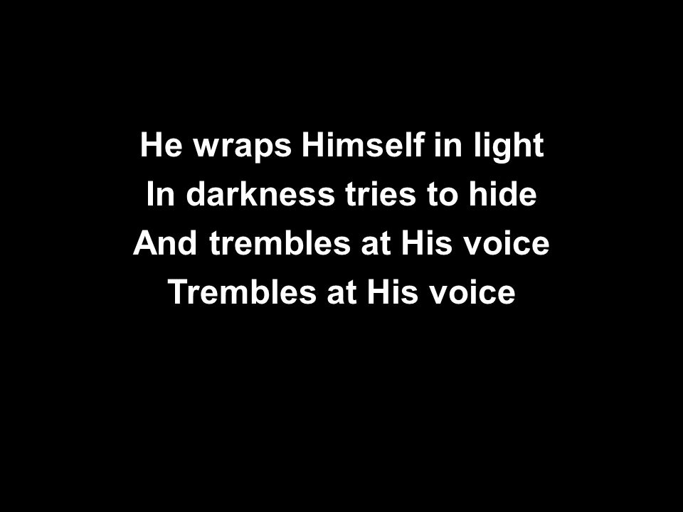 He wraps Himself in light In darkness tries to hide