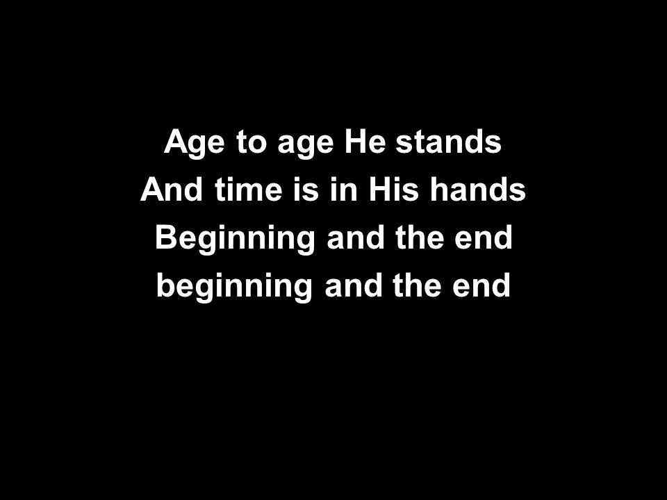 Age to age He stands And time is in His hands Beginning and the end beginning and the end