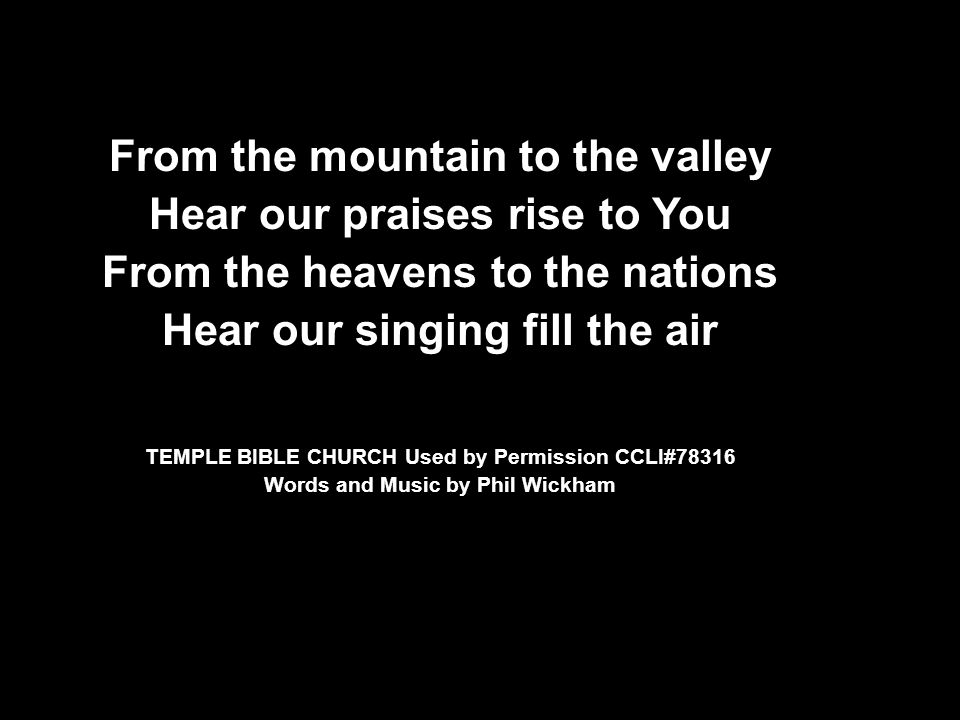 From the mountain to the valley Hear our praises rise to You