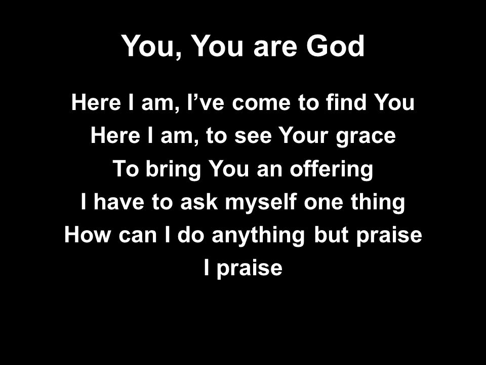 You, You are God Here I am, I've come to find You