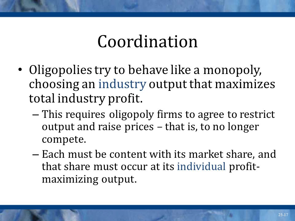Coordination Oligopolies try to behave like a monopoly, choosing an industry output that maximizes total industry profit.