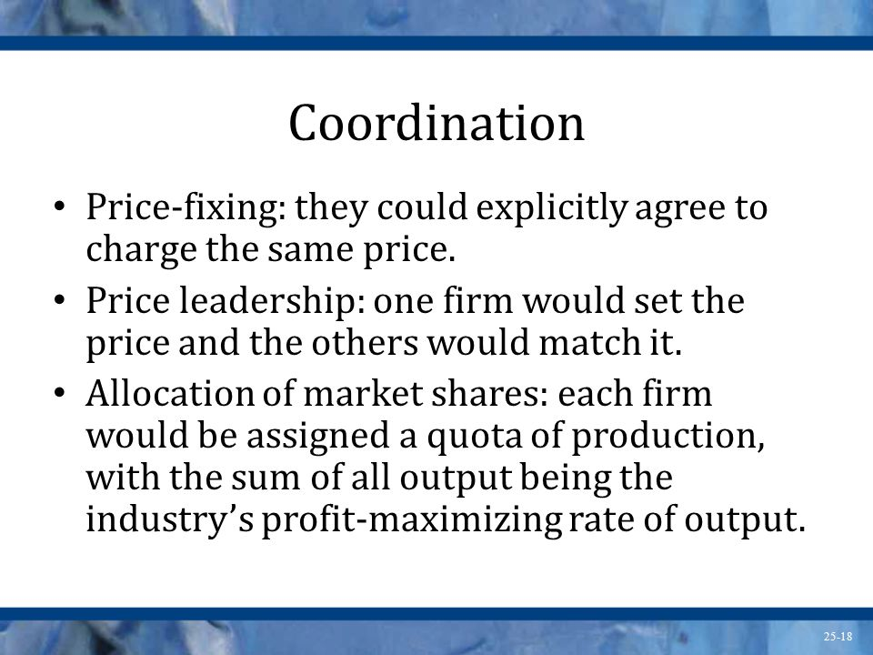 Coordination Price-fixing: they could explicitly agree to charge the same price.