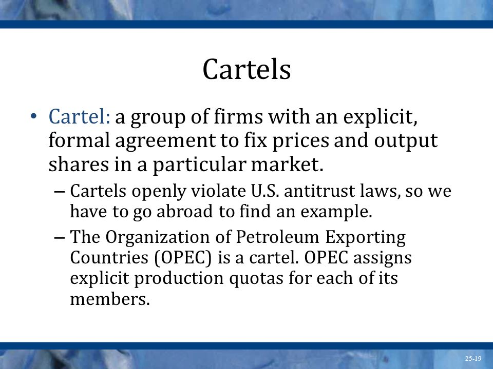 Cartels Cartel: a group of firms with an explicit, formal agreement to fix prices and output shares in a particular market.
