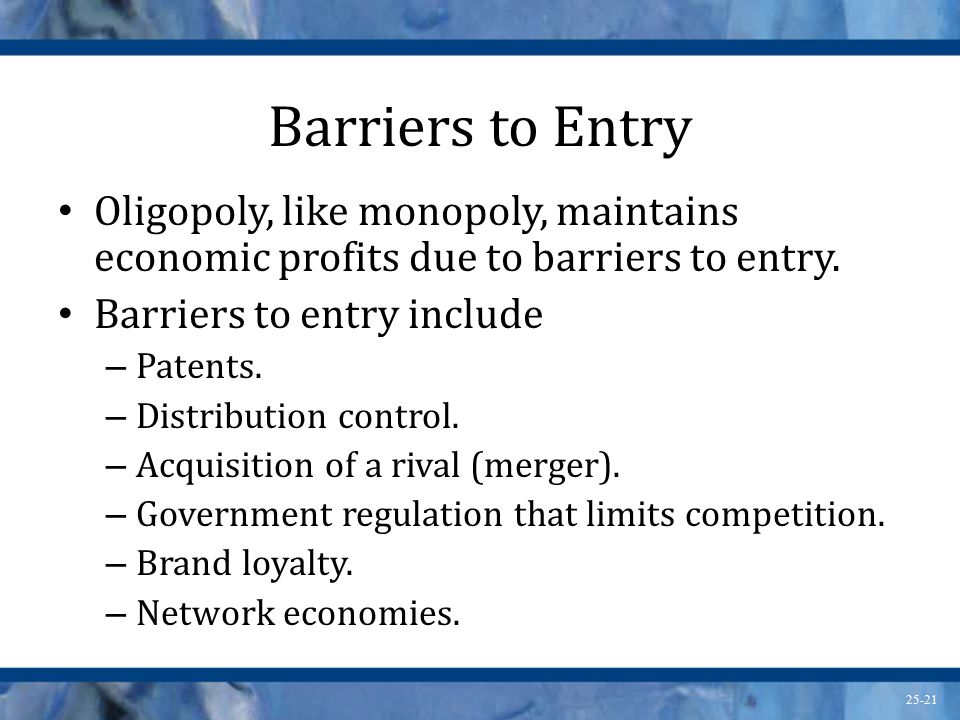 Barriers to Entry Oligopoly, like monopoly, maintains economic profits due to barriers to entry. Barriers to entry include.