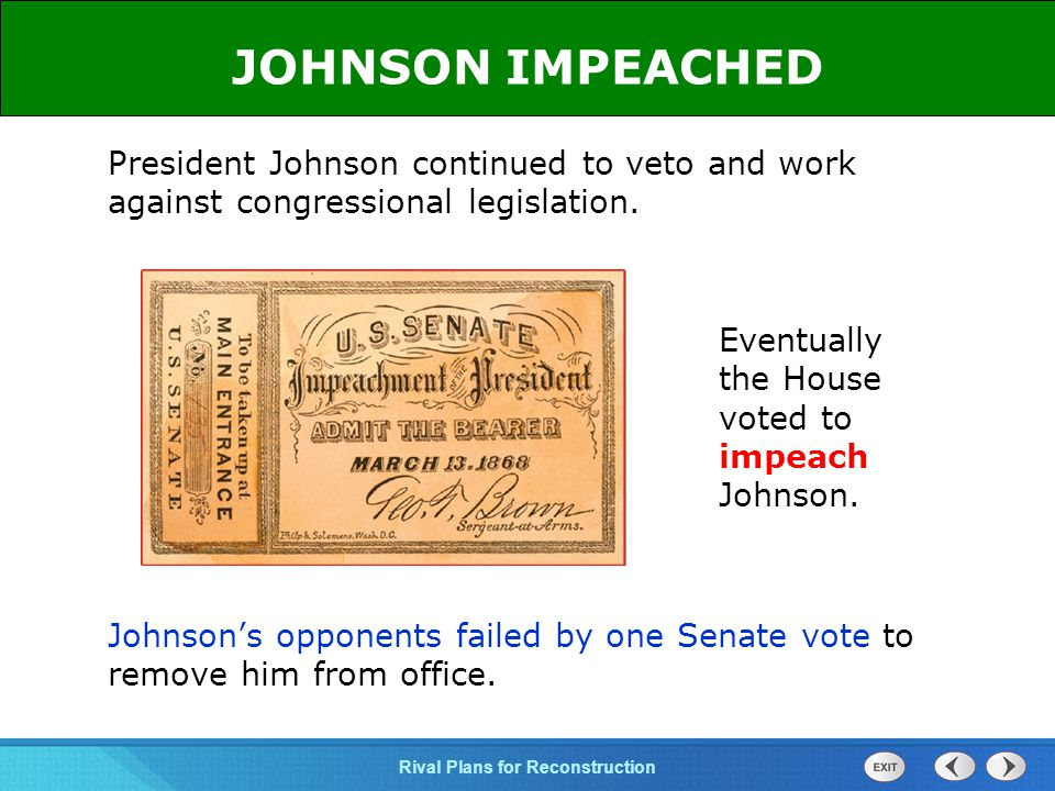 JOHNSON IMPEACHED President Johnson continued to veto and work against congressional legislation. Eventually the House voted to impeach Johnson.