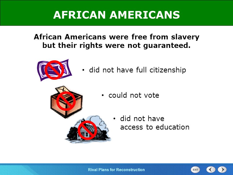 AFRICAN AMERICANS African Americans were free from slavery but their rights were not guaranteed. did not have full citizenship.