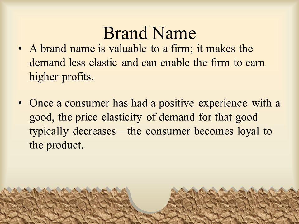 Brand Name A brand name is valuable to a firm; it makes the demand less elastic and can enable the firm to earn higher profits.