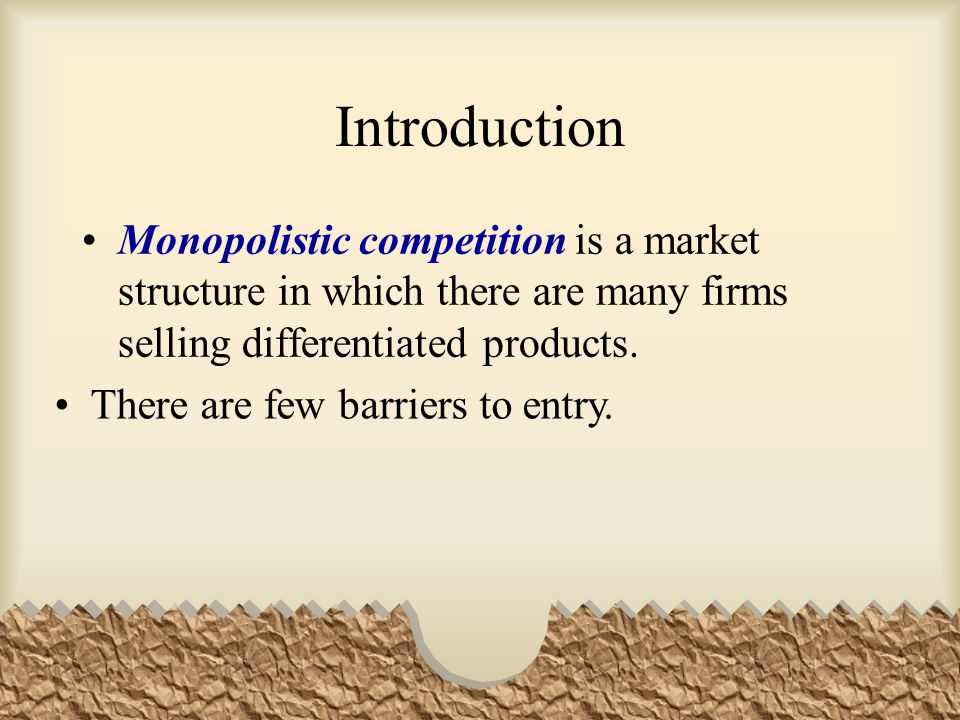 Introduction Monopolistic competition is a market structure in which there are many firms selling differentiated products.