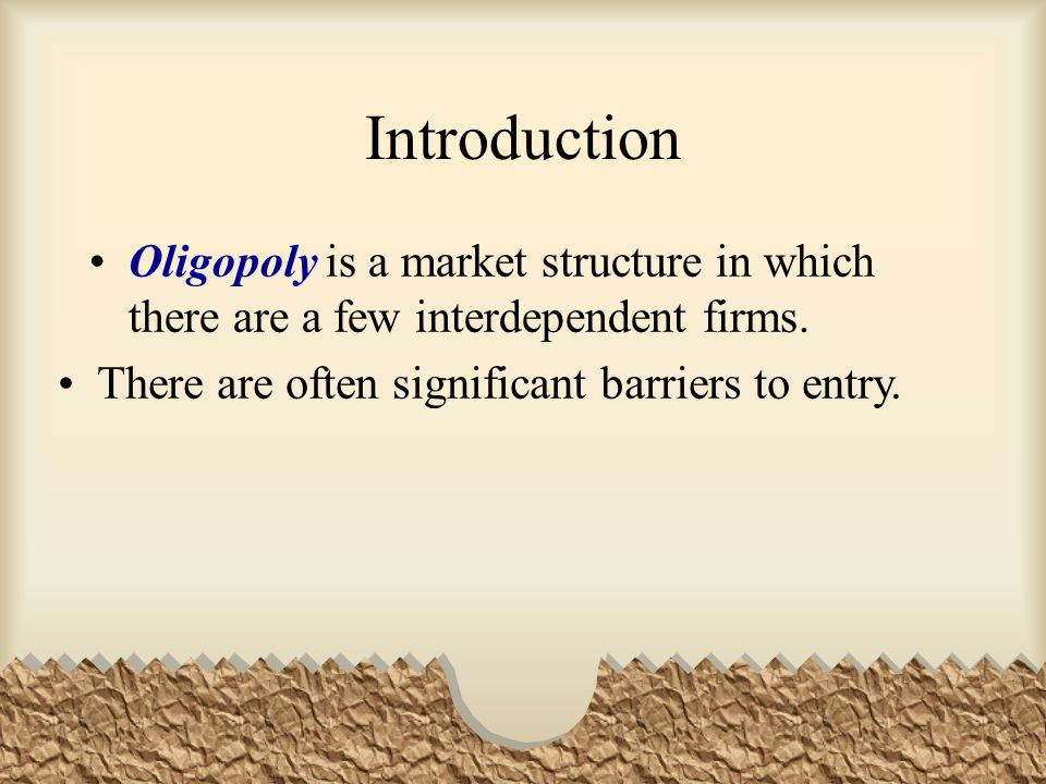 Introduction Oligopoly is a market structure in which there are a few interdependent firms.