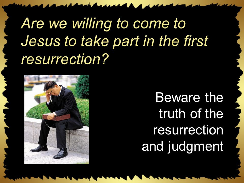 Are we willing to come to Jesus to take part in the first resurrection