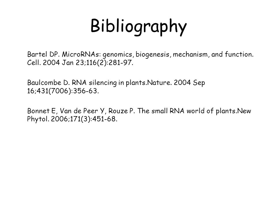 Bibliography Bartel DP. MicroRNAs: genomics, biogenesis, mechanism, and function. Cell. 2004 Jan 23;116(2):281-97.