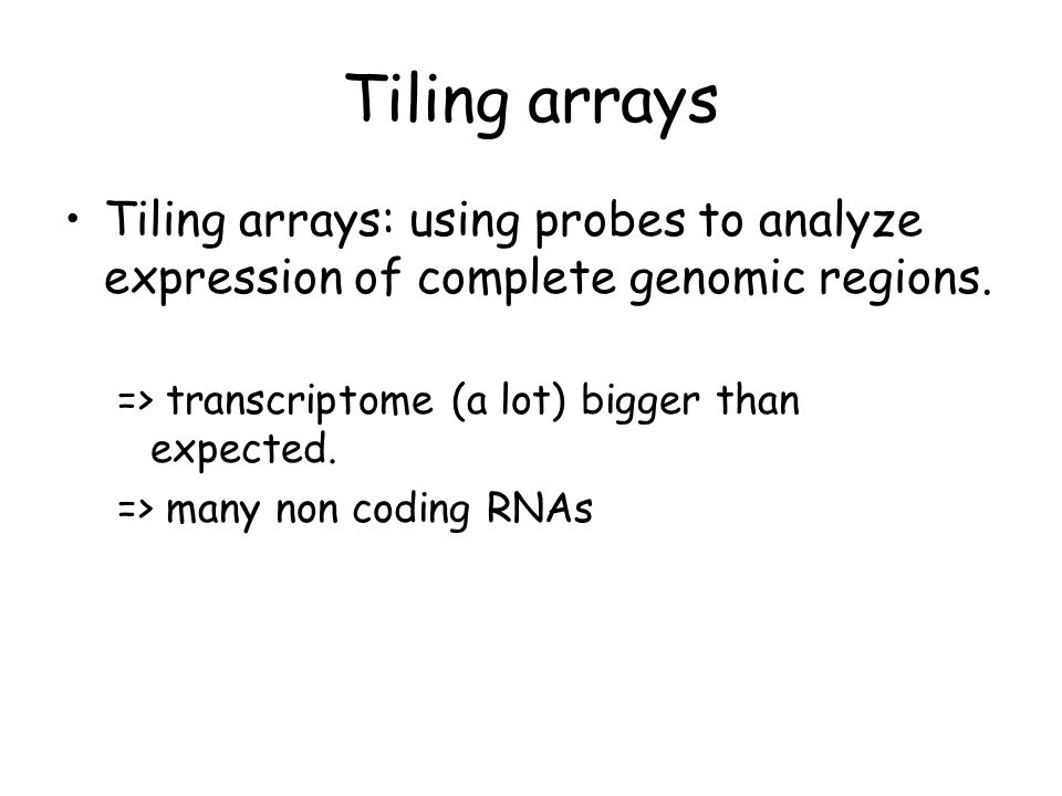 Tiling arrays Tiling arrays: using probes to analyze expression of complete genomic regions. => transcriptome (a lot) bigger than expected.