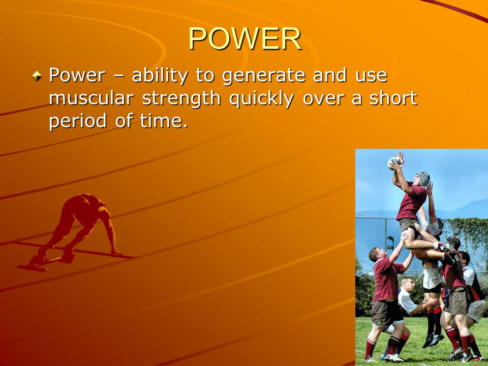 POWER Power – ability to generate and use muscular strength quickly over a short period of time.
