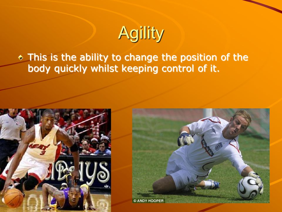 Agility This is the ability to change the position of the body quickly whilst keeping control of it.