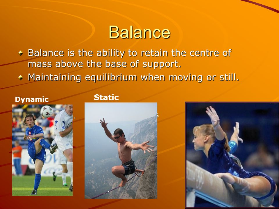 Balance Balance is the ability to retain the centre of mass above the base of support. Maintaining equilibrium when moving or still.