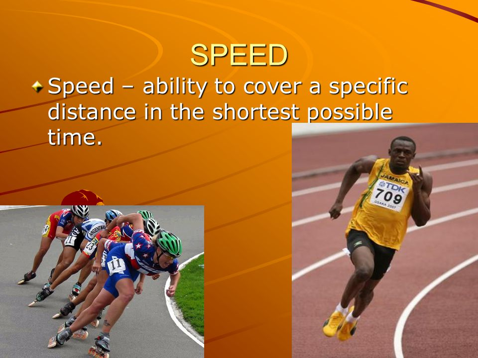 SPEED Speed – ability to cover a specific distance in the shortest possible time.