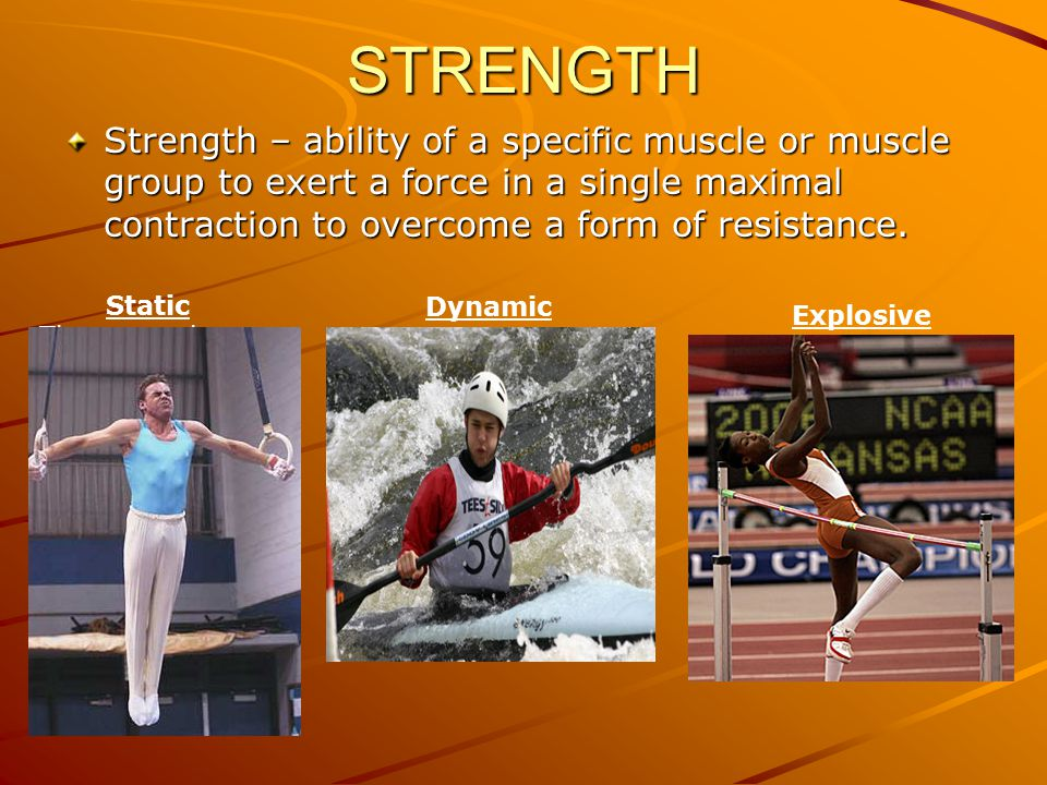 STRENGTH Strength – ability of a specific muscle or muscle group to exert a force in a single maximal contraction to overcome a form of resistance.