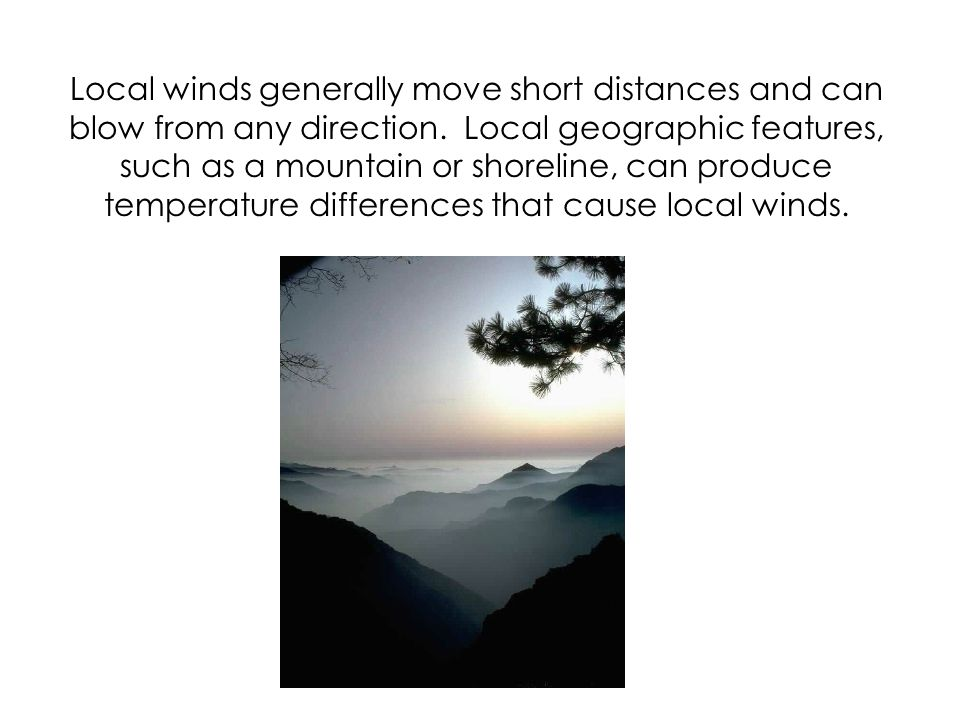 Local winds generally move short distances and can blow from any direction.