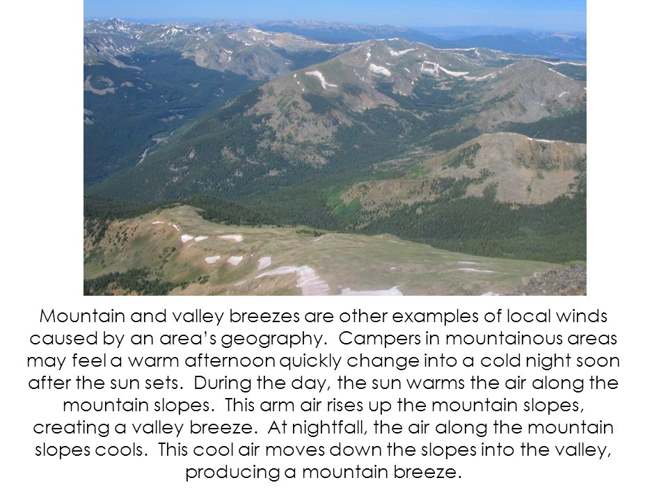 Mountain and valley breezes are other examples of local winds caused by an area's geography.
