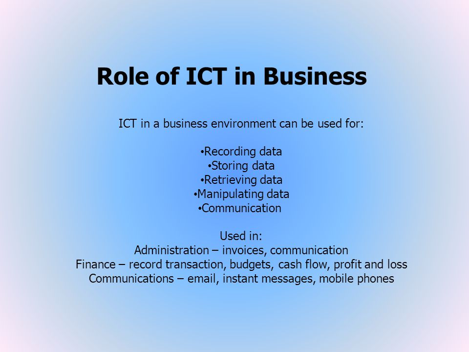 Role of ICT in Business ICT in a business environment can be used for: