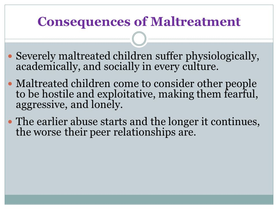 consequences of maltreatment and abuse of The child abuse and prevention treatment act defines child abuse and neglect  or child maltreatment as:  what are the consequences of child maltreatment.