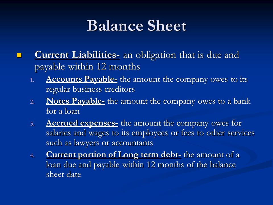 Balance Sheet Current Liabilities- an obligation that is due and payable within 12 months.