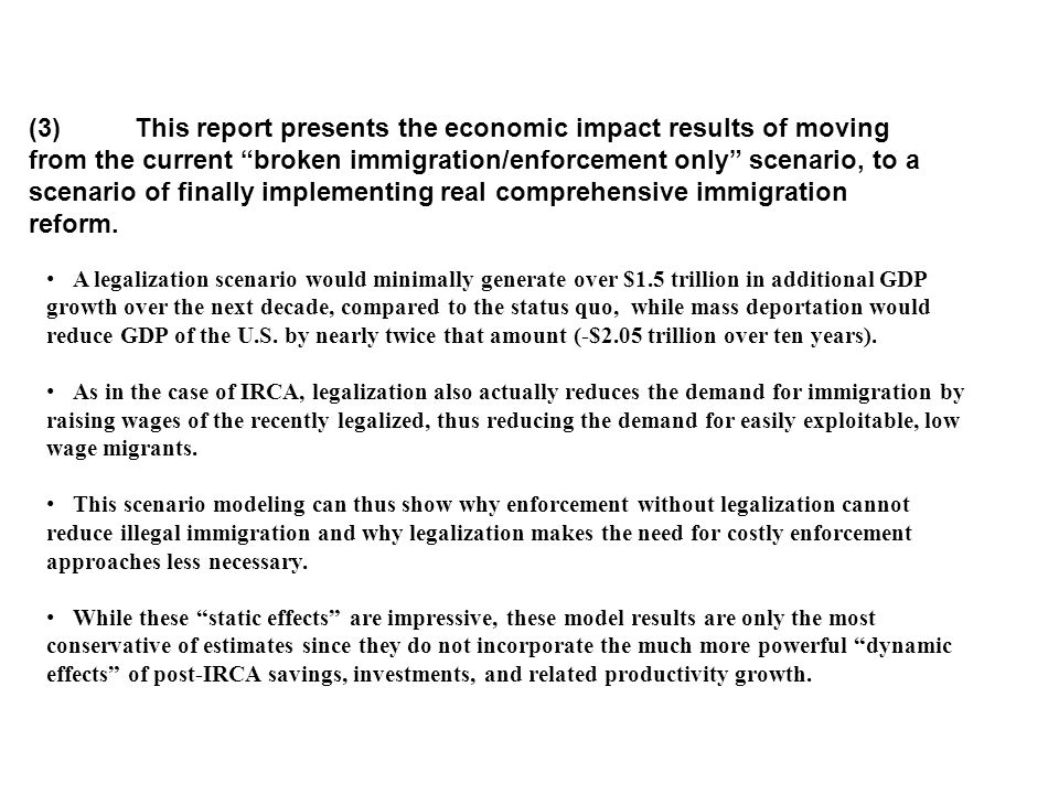 (3) This report presents the economic impact results of moving from the current broken immigration/enforcement only scenario, to a scenario of finally implementing real comprehensive immigration reform.
